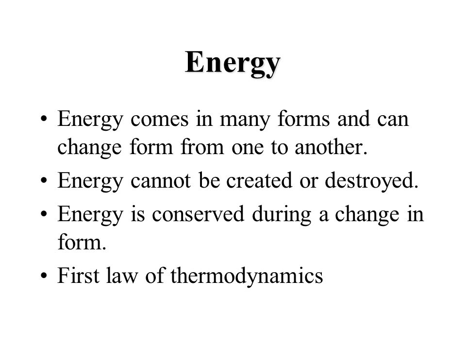 Energy Energy comes in many forms and can change form from one to another. Energy cannot be created or destroyed.