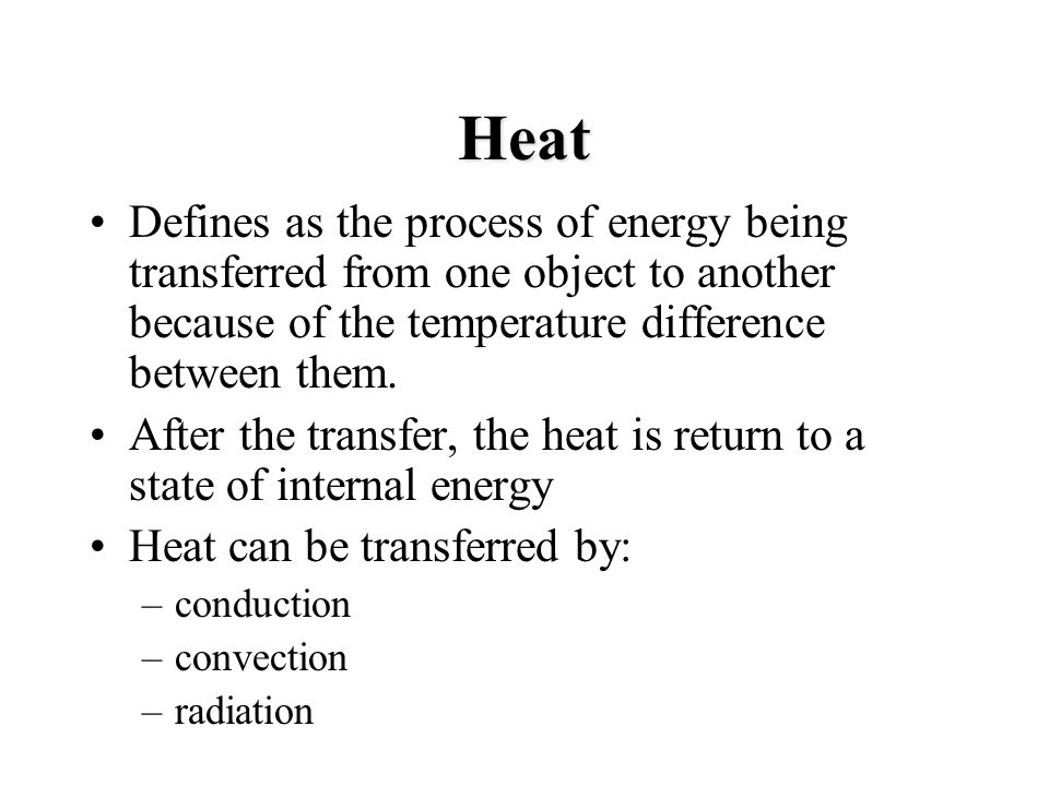 Heat Defines as the process of energy being transferred from one object to another because of the temperature difference between them.