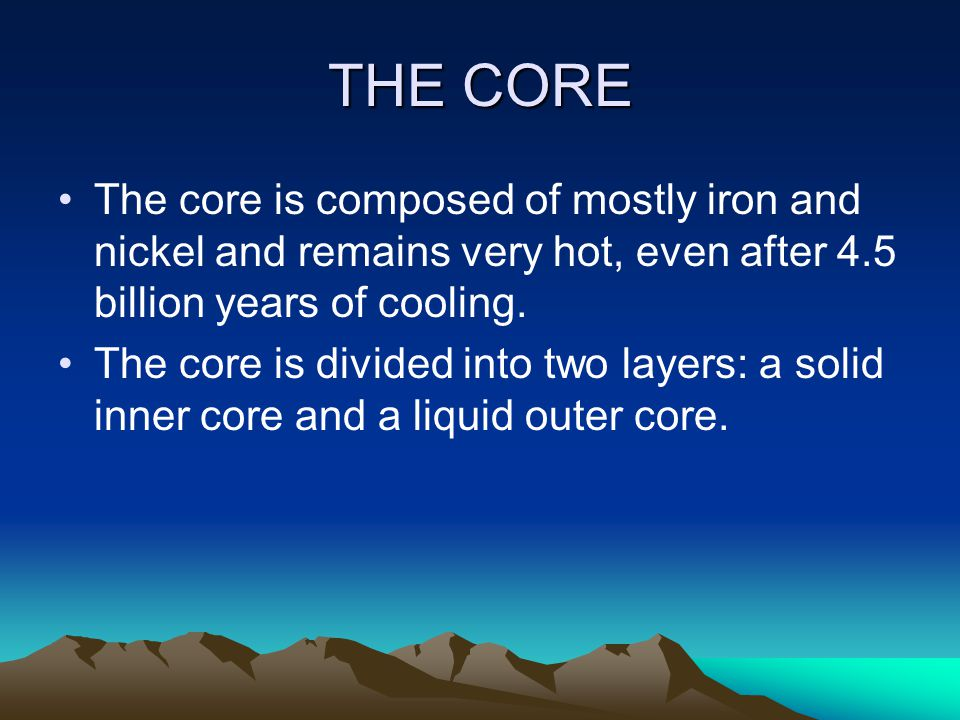 THE CORE The core is composed of mostly iron and nickel and remains very hot, even after 4.5 billion years of cooling.