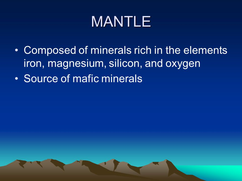 MANTLE Composed of minerals rich in the elements iron, magnesium, silicon, and oxygen.