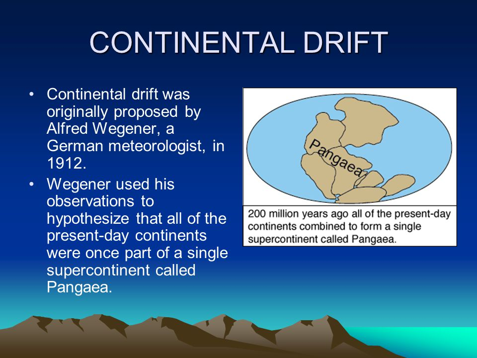 CONTINENTAL DRIFT Continental drift was originally proposed by Alfred Wegener, a German meteorologist, in 1912.