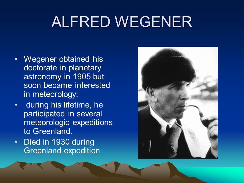 ALFRED WEGENER Wegener obtained his doctorate in planetary astronomy in 1905 but soon became interested in meteorology;
