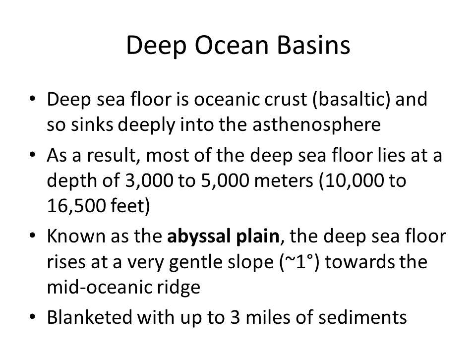 Deep Ocean Basins Deep sea floor is oceanic crust (basaltic) and so sinks deeply into the asthenosphere.