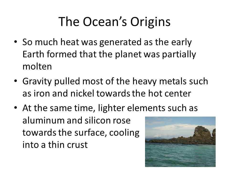 The Ocean's Origins So much heat was generated as the early Earth formed that the planet was partially molten.