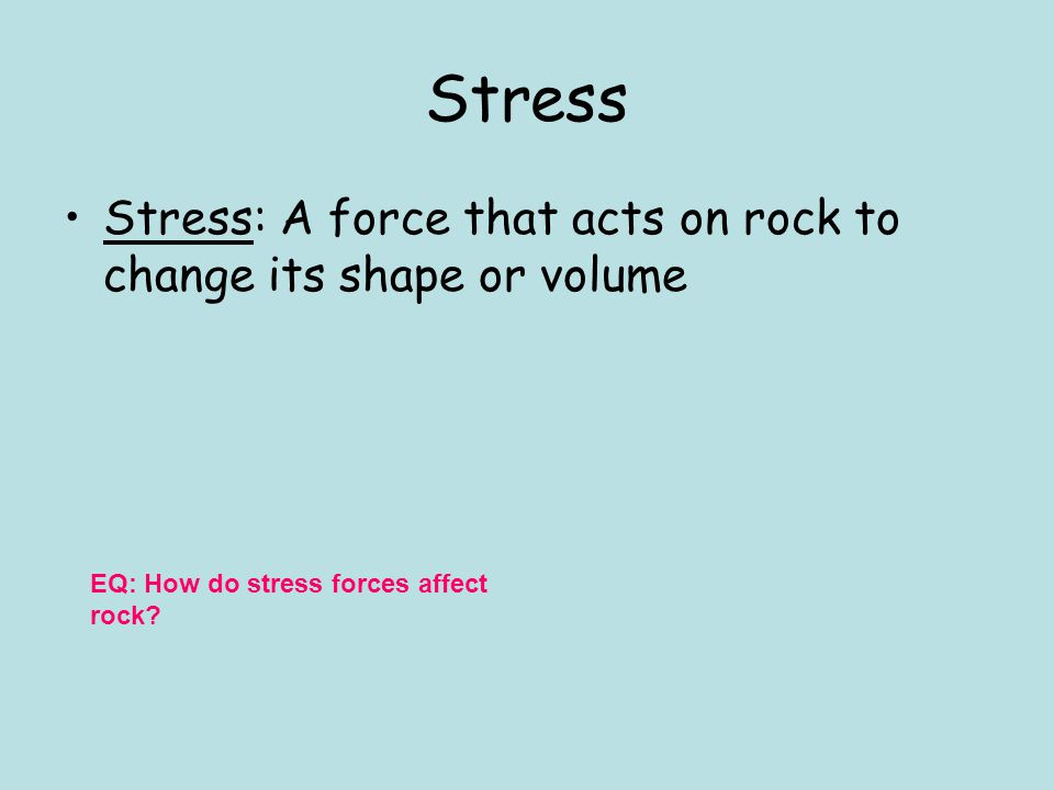 Stress Stress: A force that acts on rock to change its shape or volume