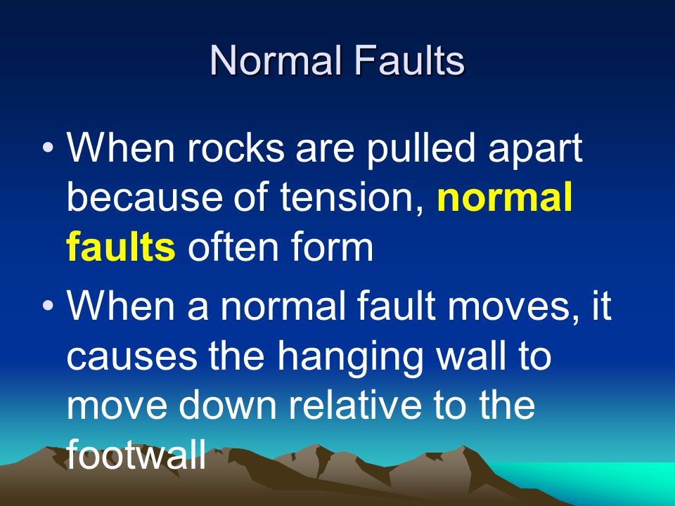 Normal Faults When rocks are pulled apart because of tension, normal faults often form.