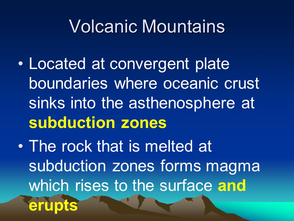 Volcanic Mountains Located at convergent plate boundaries where oceanic crust sinks into the asthenosphere at subduction zones.