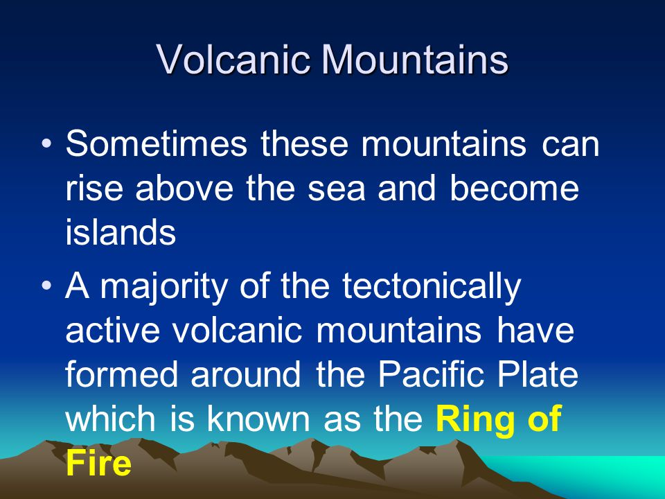 Volcanic Mountains Sometimes these mountains can rise above the sea and become islands.