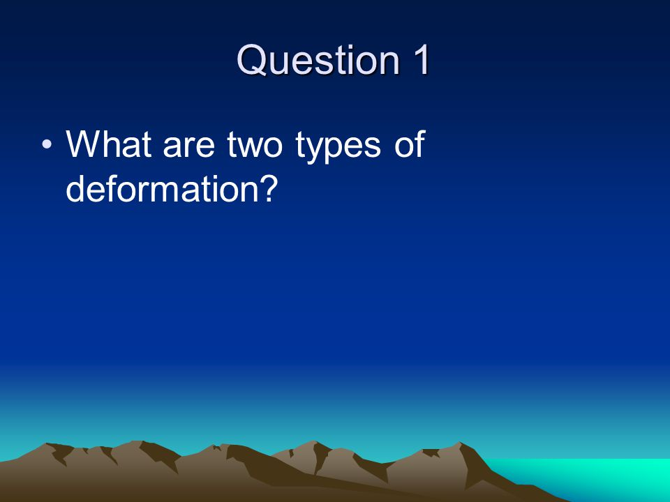 Question 1 What are two types of deformation