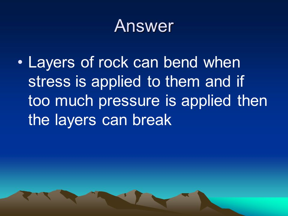 Answer Layers of rock can bend when stress is applied to them and if too much pressure is applied then the layers can break.