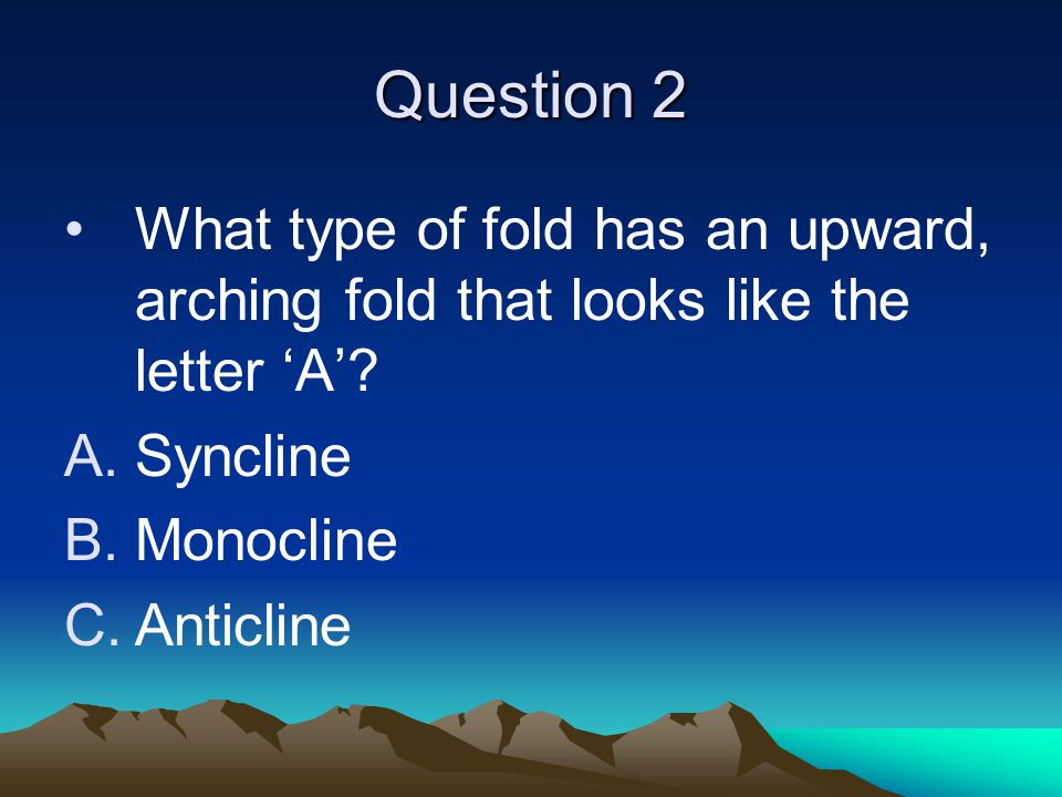 Question 2 What type of fold has an upward, arching fold that looks like the letter 'A' Syncline.