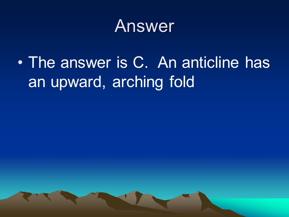Answer The answer is C. An anticline has an upward, arching fold
