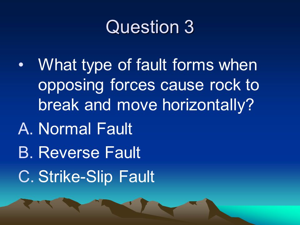 Question 3 What type of fault forms when opposing forces cause rock to break and move horizontally