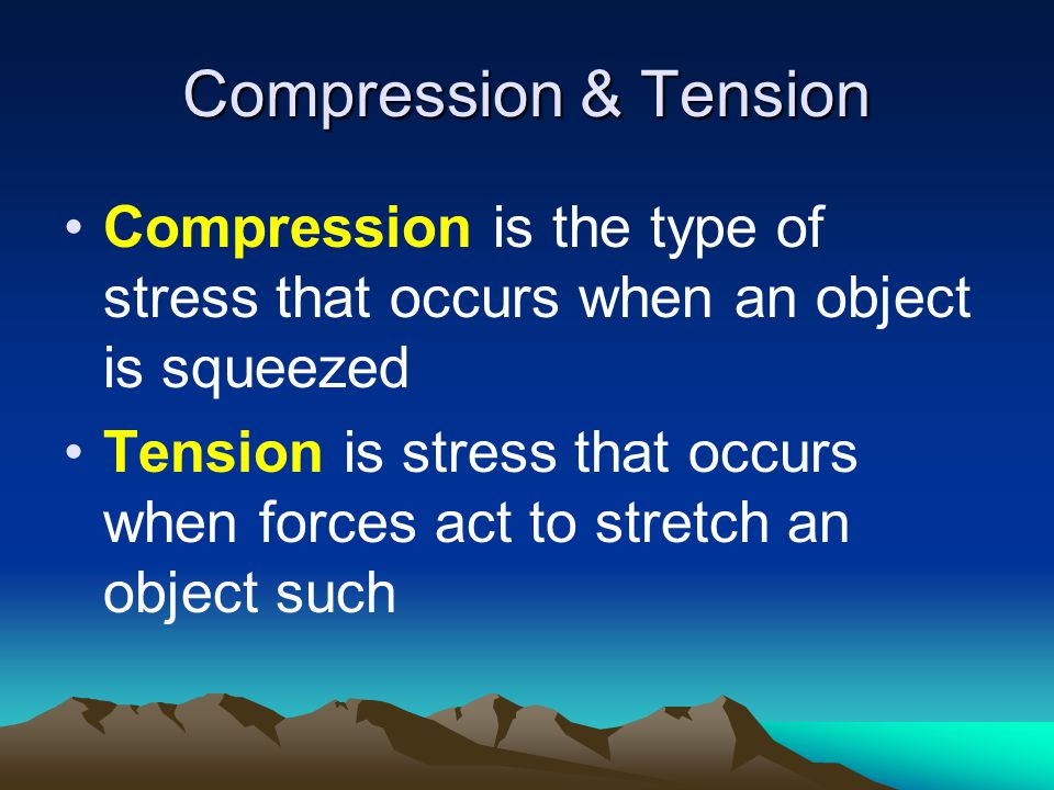 Compression & Tension Compression is the type of stress that occurs when an object is squeezed.