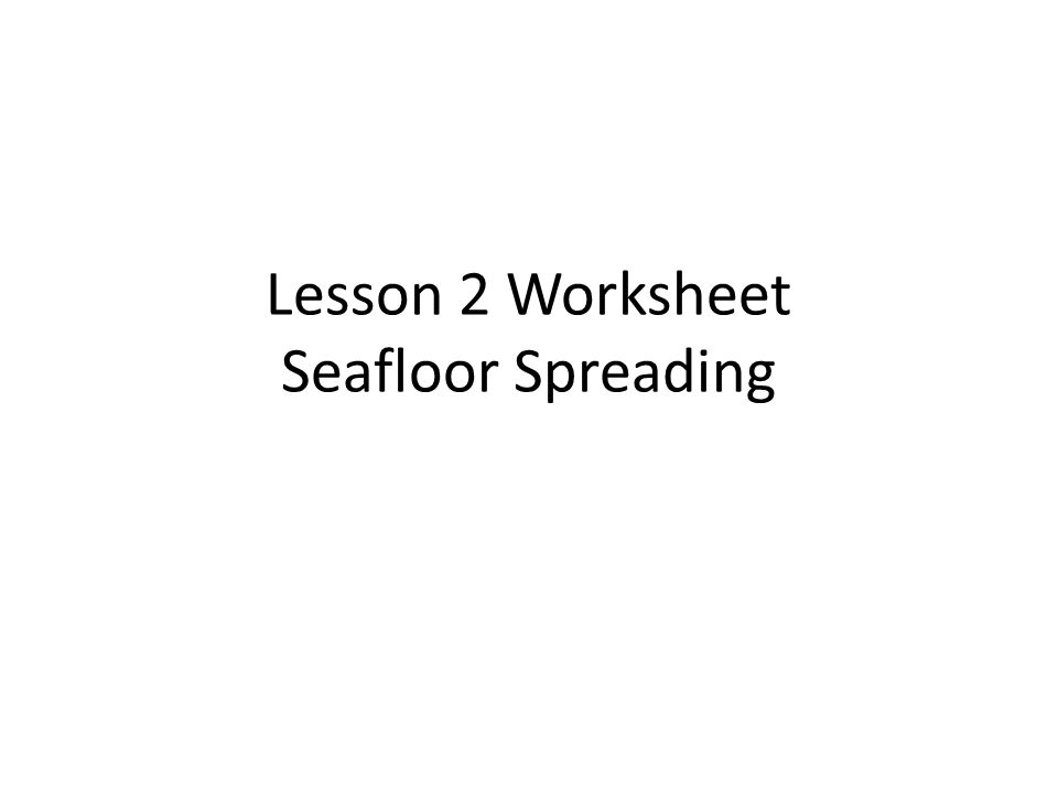 Lesson 2 Worksheet Seafloor Spreading