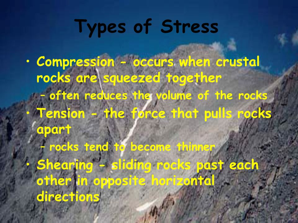 Types of Stress Compression - occurs when crustal rocks are squeezed together. often reduces the volume of the rocks.