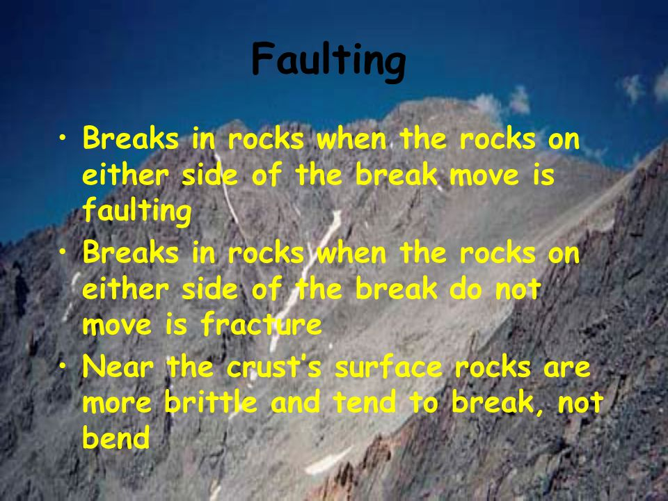 Faulting Breaks in rocks when the rocks on either side of the break move is faulting.
