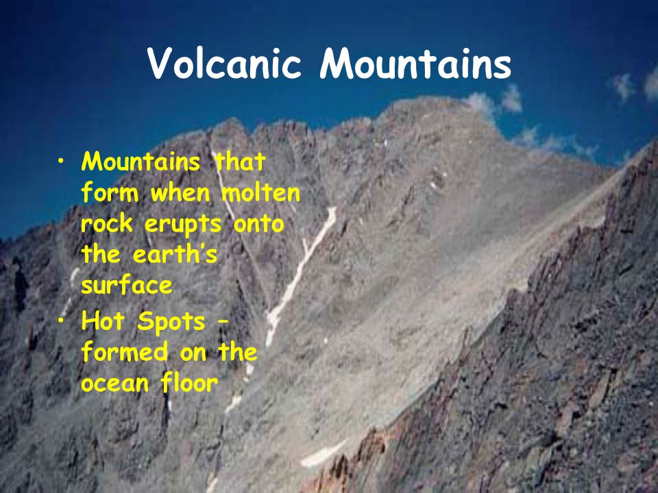 Volcanic Mountains Mountains that form when molten rock erupts onto the earth's surface.