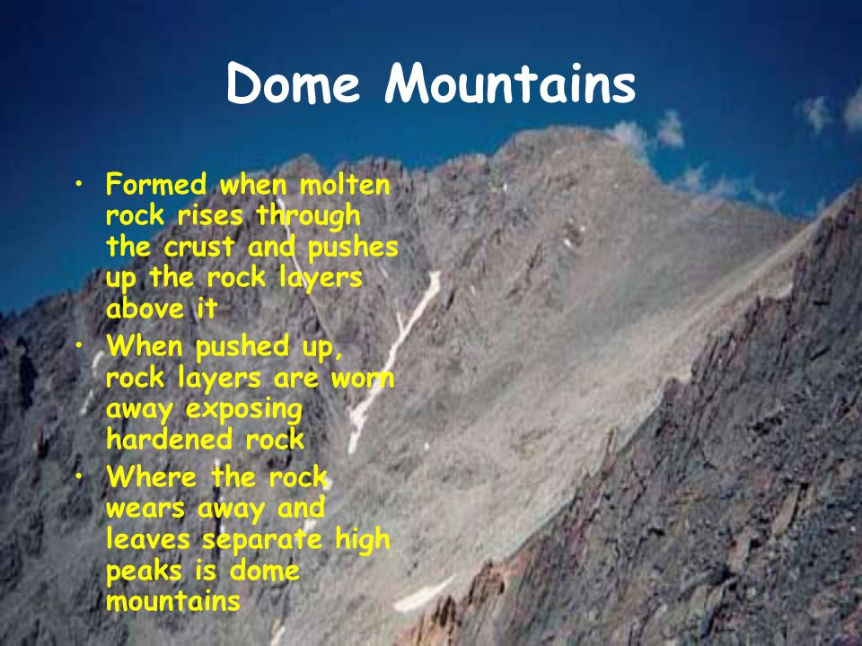 Dome Mountains Formed when molten rock rises through the crust and pushes up the rock layers above it.
