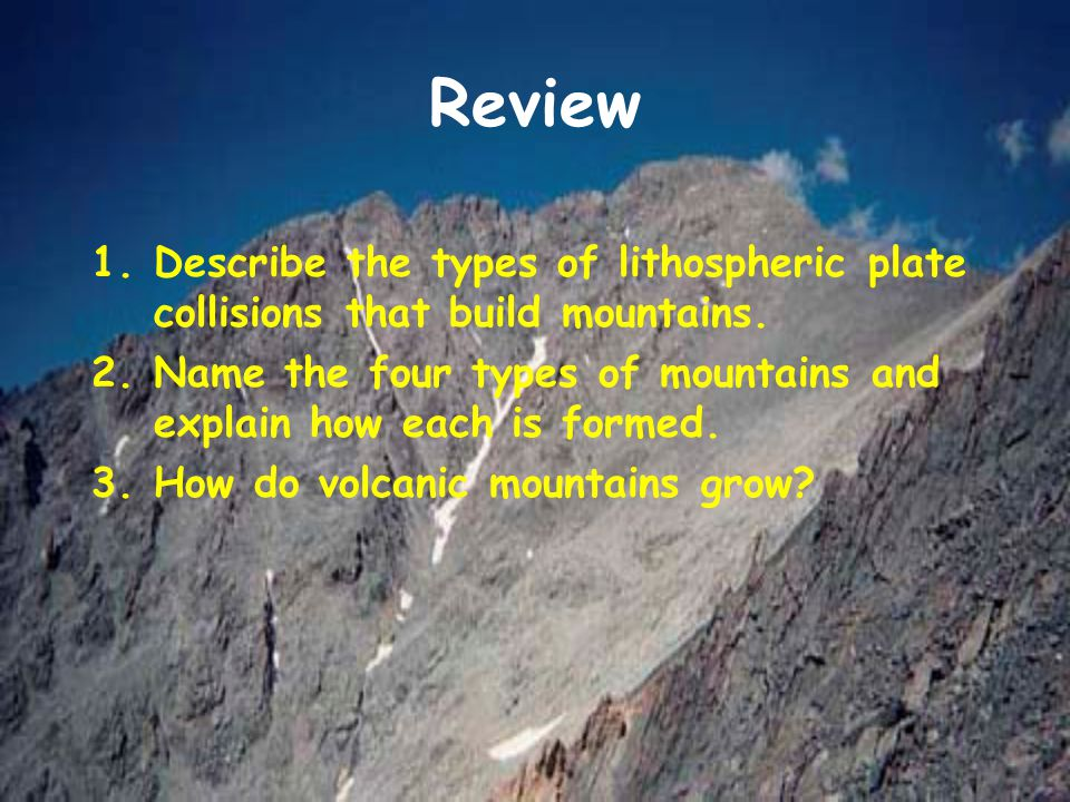 Review Describe the types of lithospheric plate collisions that build mountains. Name the four types of mountains and explain how each is formed.