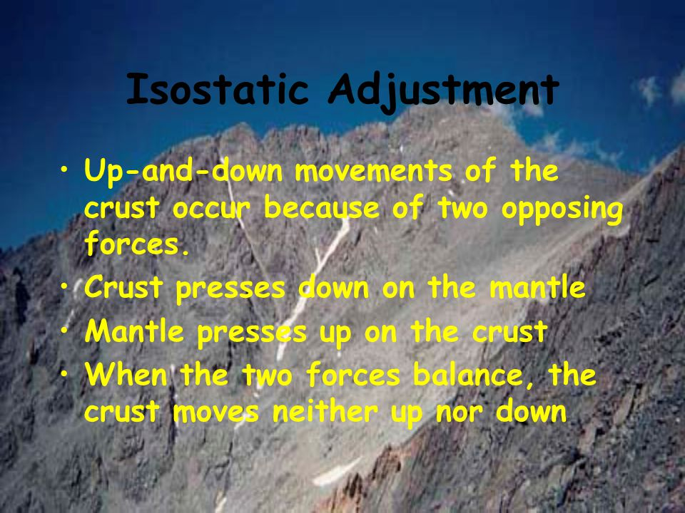 Isostatic Adjustment Up-and-down movements of the crust occur because of two opposing forces. Crust presses down on the mantle.