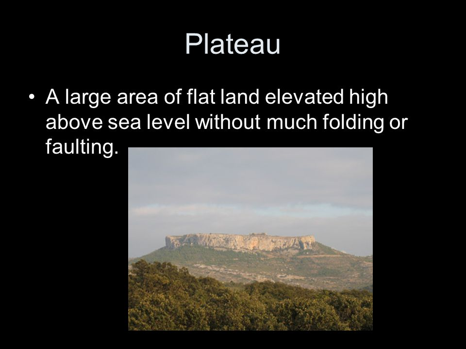 Plateau A large area of flat land elevated high above sea level without much folding or faulting.