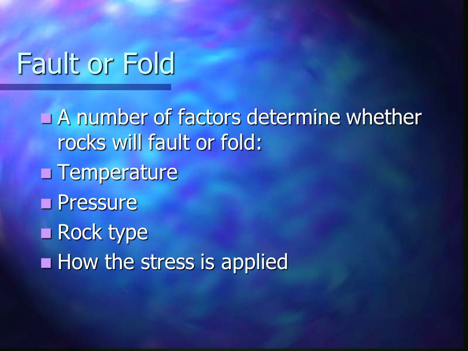 Fault or Fold A number of factors determine whether rocks will fault or fold: Temperature. Pressure.