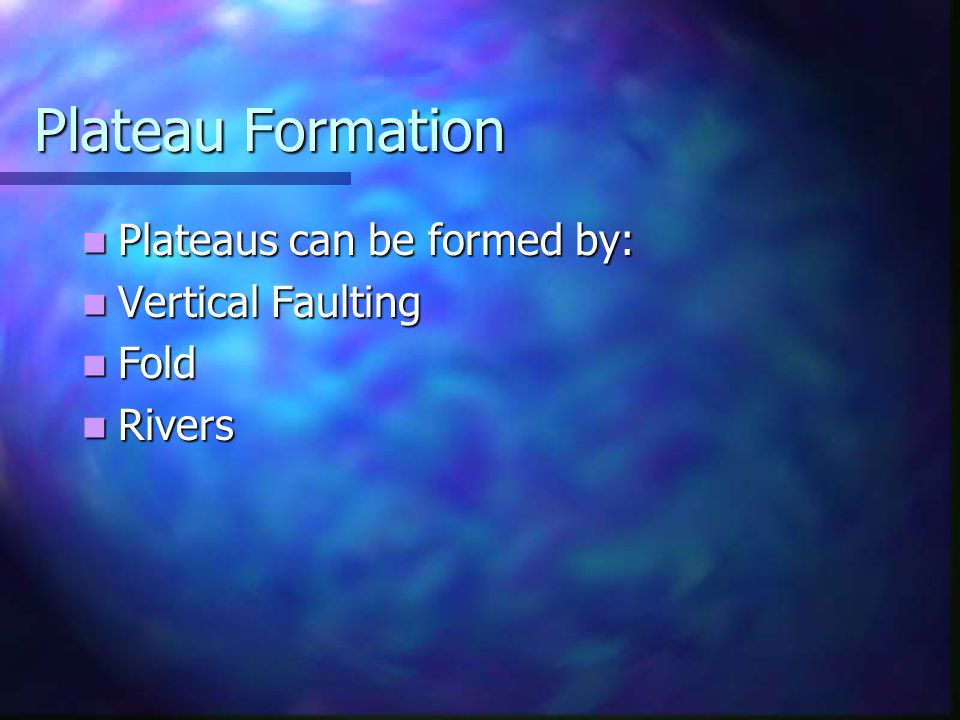 Plateau Formation Plateaus can be formed by: Vertical Faulting Fold