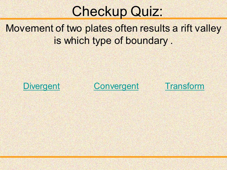 Checkup Quiz: Movement of two plates often results a rift valley is which type of boundary . Divergent.