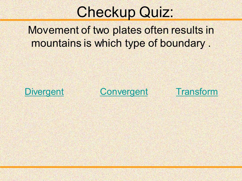Checkup Quiz: Movement of two plates often results in mountains is which type of boundary . Divergent.