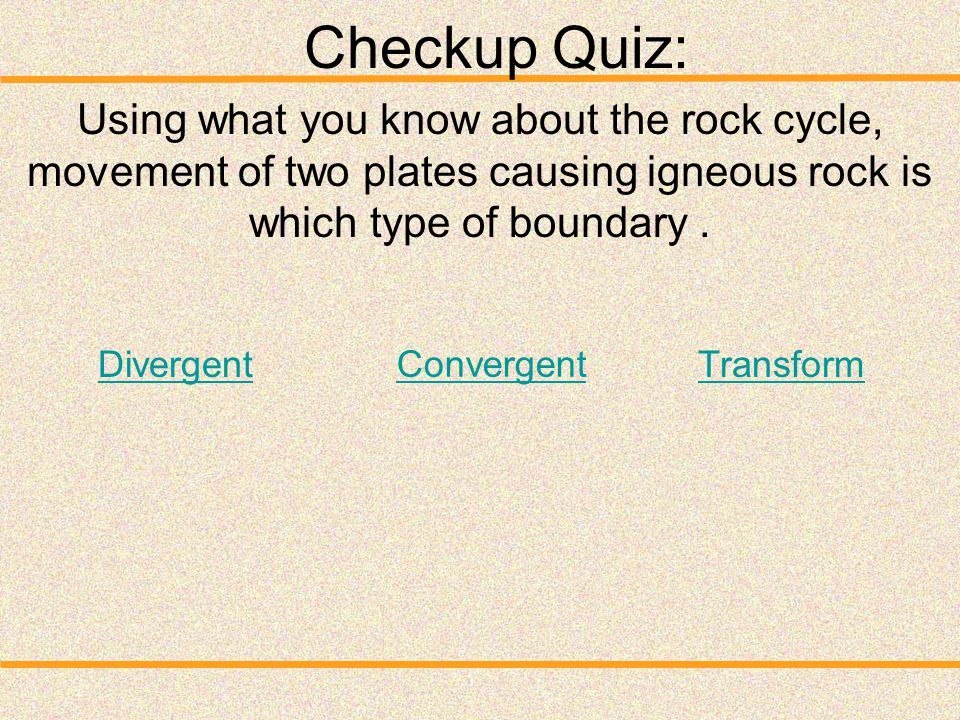 Checkup Quiz: Using what you know about the rock cycle, movement of two plates causing igneous rock is which type of boundary .