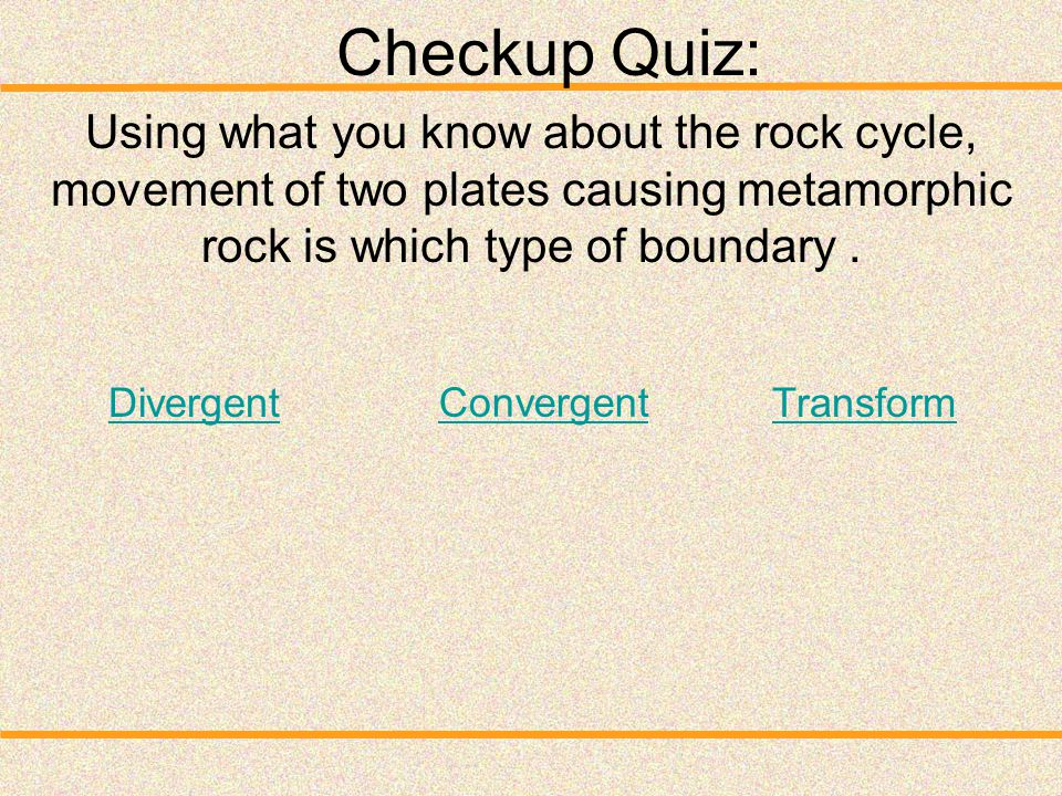 Checkup Quiz: Using what you know about the rock cycle, movement of two plates causing metamorphic rock is which type of boundary .