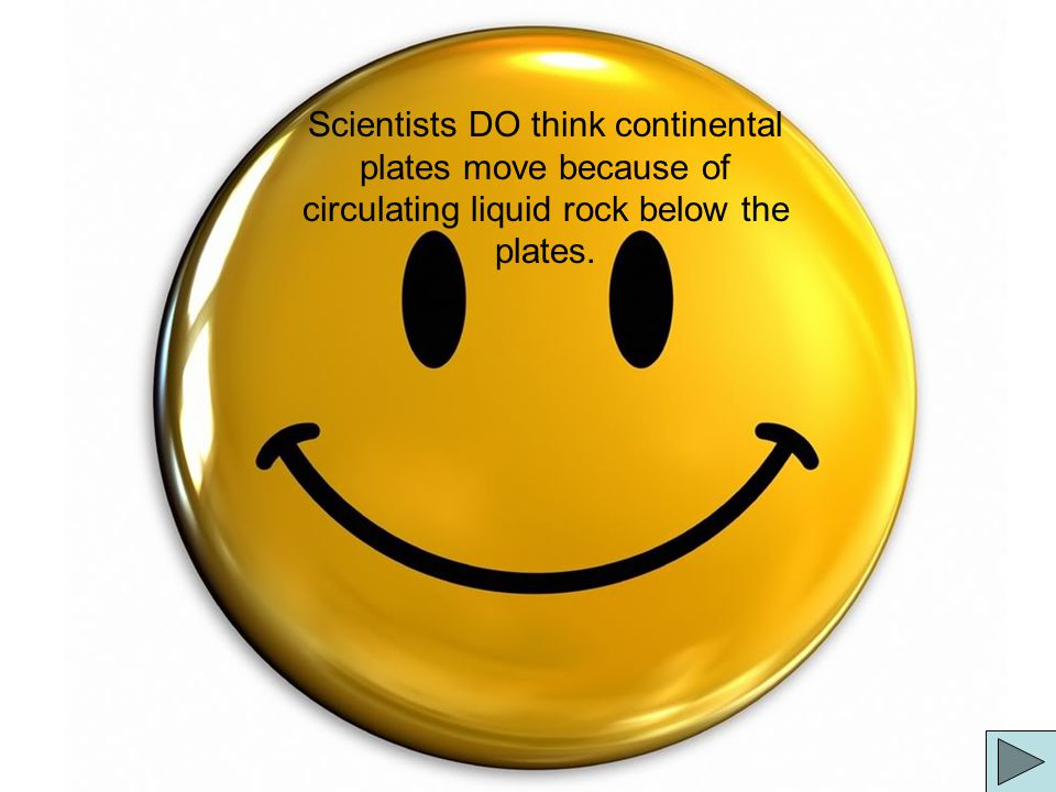 Scientists DO think continental plates move because of circulating liquid rock below the plates.