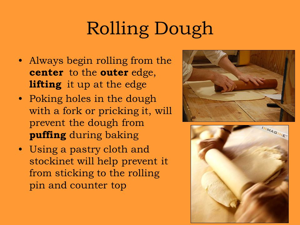Rolling Dough Always begin rolling from the center to the outer edge, lifting it up at the edge.