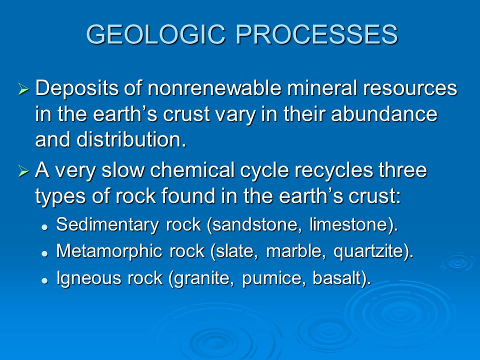 GEOLOGIC PROCESSES Deposits of nonrenewable mineral resources in the earth's crust vary in their abundance and distribution.