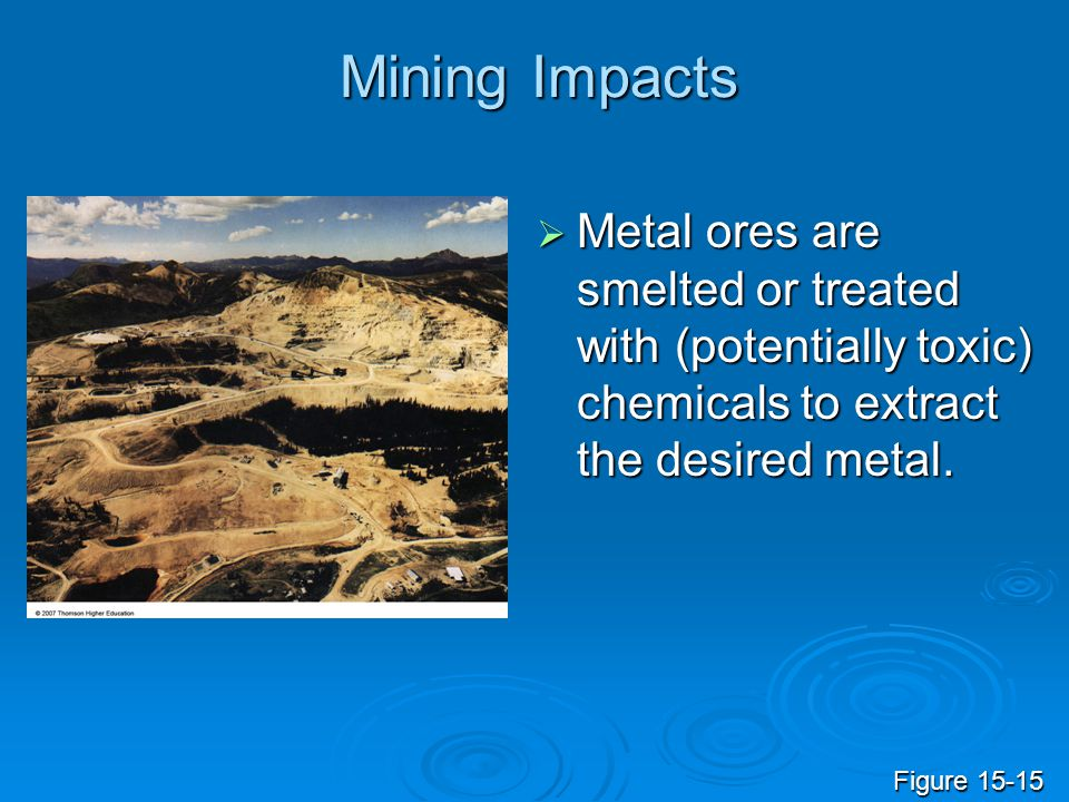 Mining Impacts Metal ores are smelted or treated with (potentially toxic) chemicals to extract the desired metal.