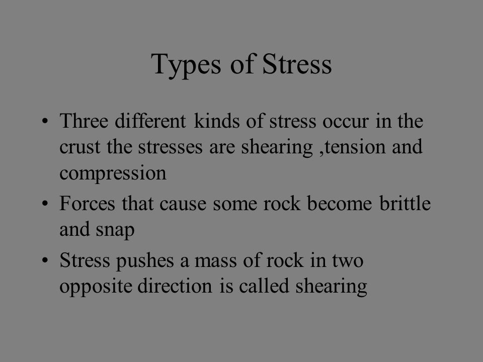 Types of Stress Three different kinds of stress occur in the crust the stresses are shearing ,tension and compression.
