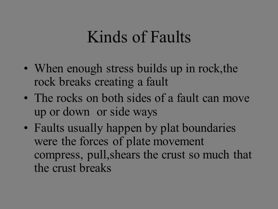 Kinds of Faults When enough stress builds up in rock,the rock breaks creating a fault.
