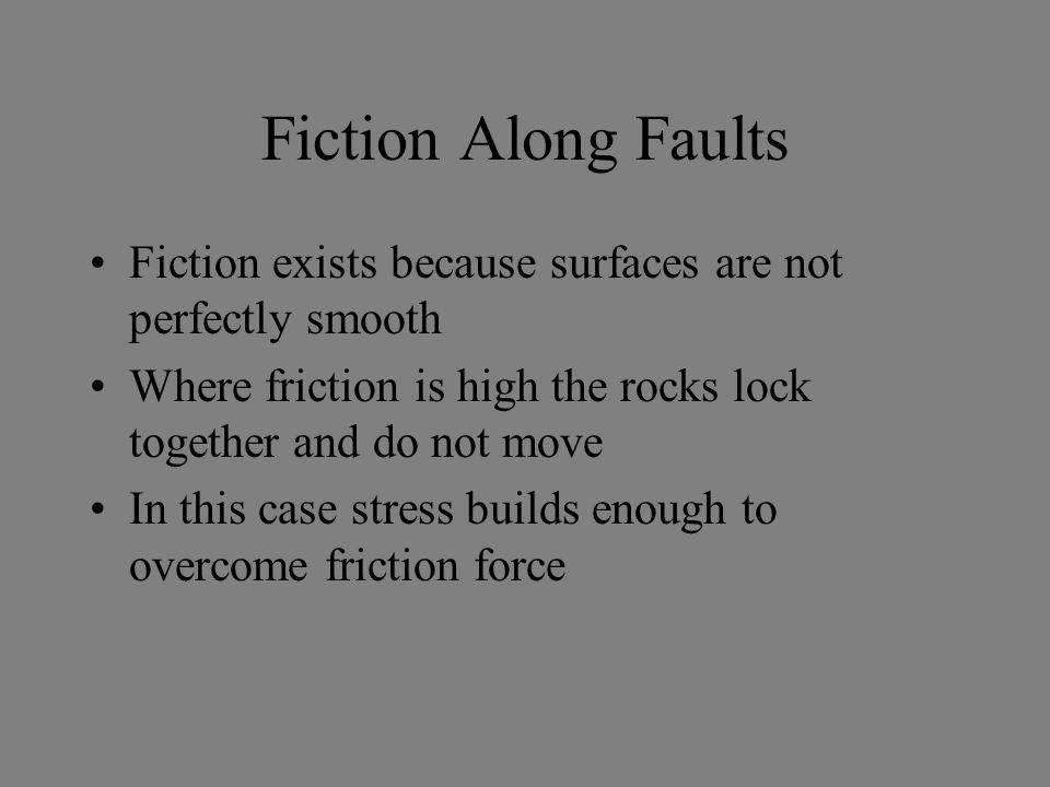 Fiction Along Faults Fiction exists because surfaces are not perfectly smooth. Where friction is high the rocks lock together and do not move.