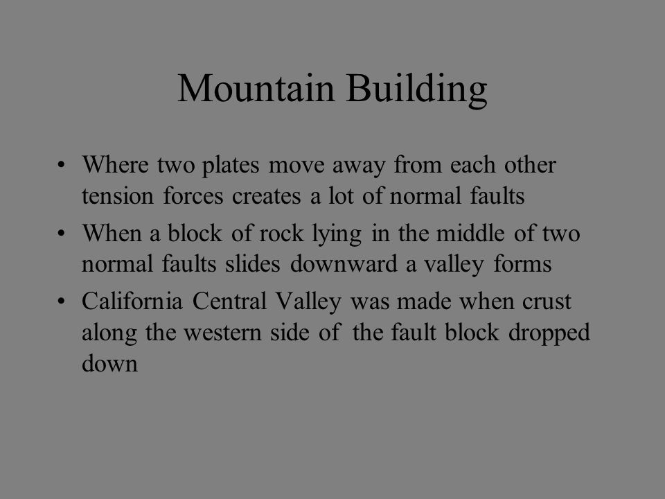 Mountain Building Where two plates move away from each other tension forces creates a lot of normal faults.