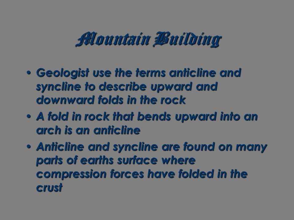 Mountain Building Geologist use the terms anticline and syncline to describe upward and downward folds in the rock.