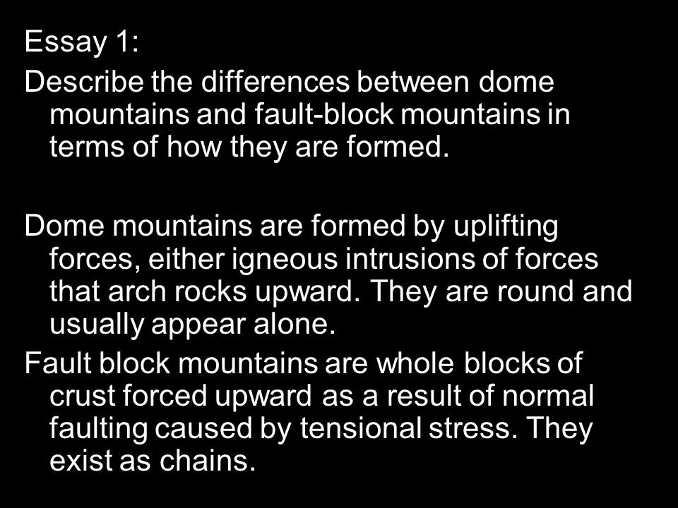 Essay 1: Describe the differences between dome mountains and fault-block mountains in terms of how they are formed.
