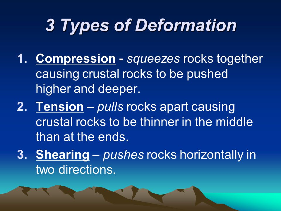 3 Types of Deformation Compression - squeezes rocks together causing crustal rocks to be pushed higher and deeper.