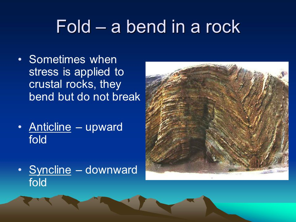 Fold – a bend in a rock Sometimes when stress is applied to crustal rocks, they bend but do not break.