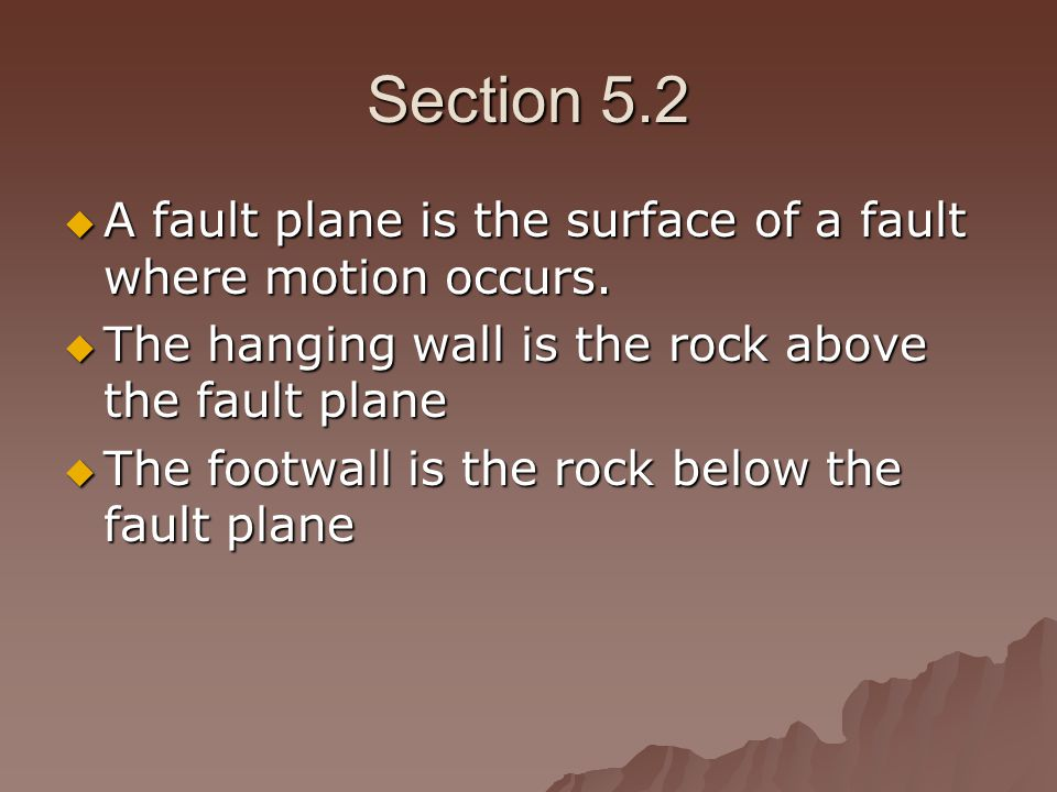 Section 5.2 A fault plane is the surface of a fault where motion occurs. The hanging wall is the rock above the fault plane.