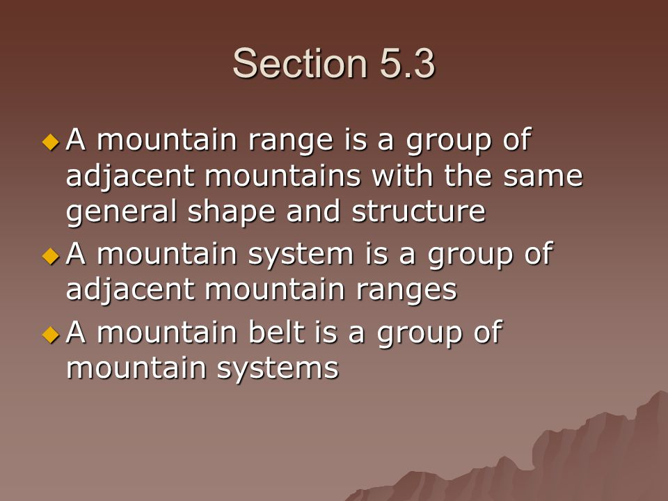 Section 5.3 A mountain range is a group of adjacent mountains with the same general shape and structure.