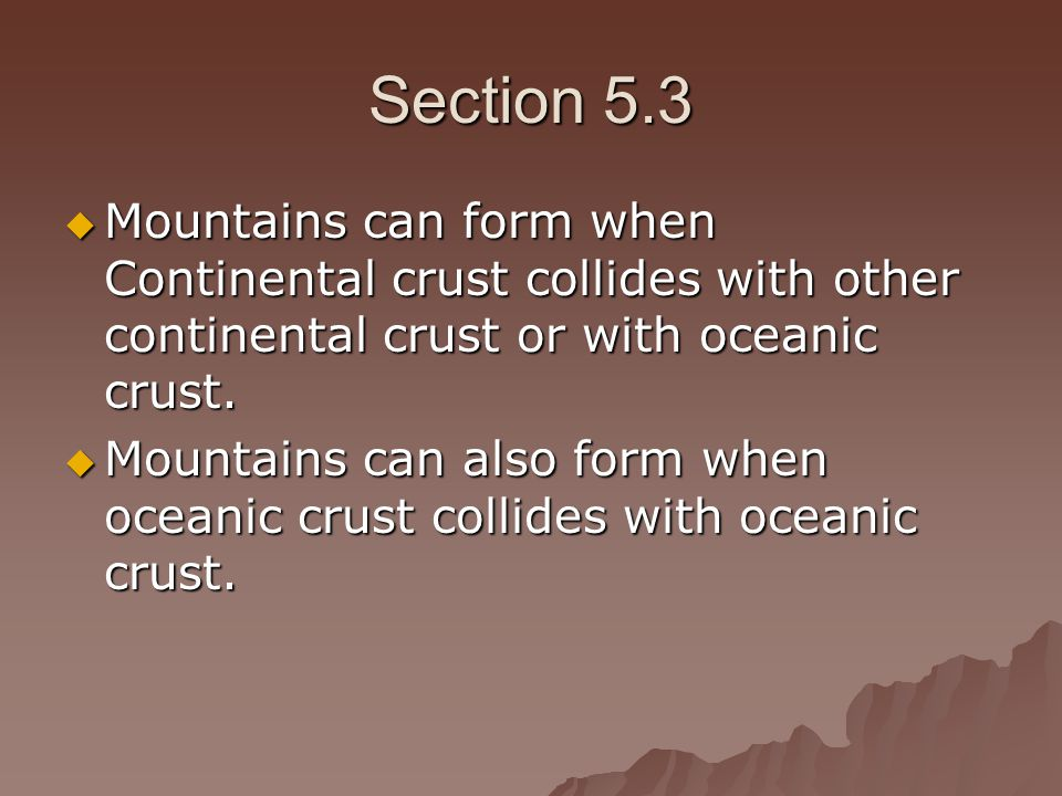 Section 5.3 Mountains can form when Continental crust collides with other continental crust or with oceanic crust.