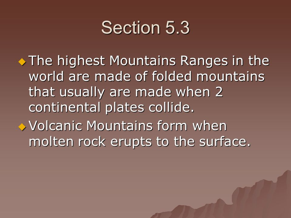 Section 5.3 The highest Mountains Ranges in the world are made of folded mountains that usually are made when 2 continental plates collide.