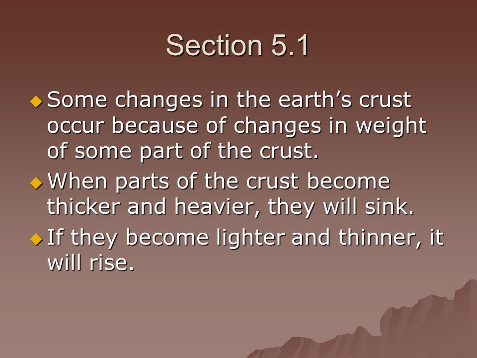 Section 5.1 Some changes in the earth's crust occur because of changes in weight of some part of the crust.
