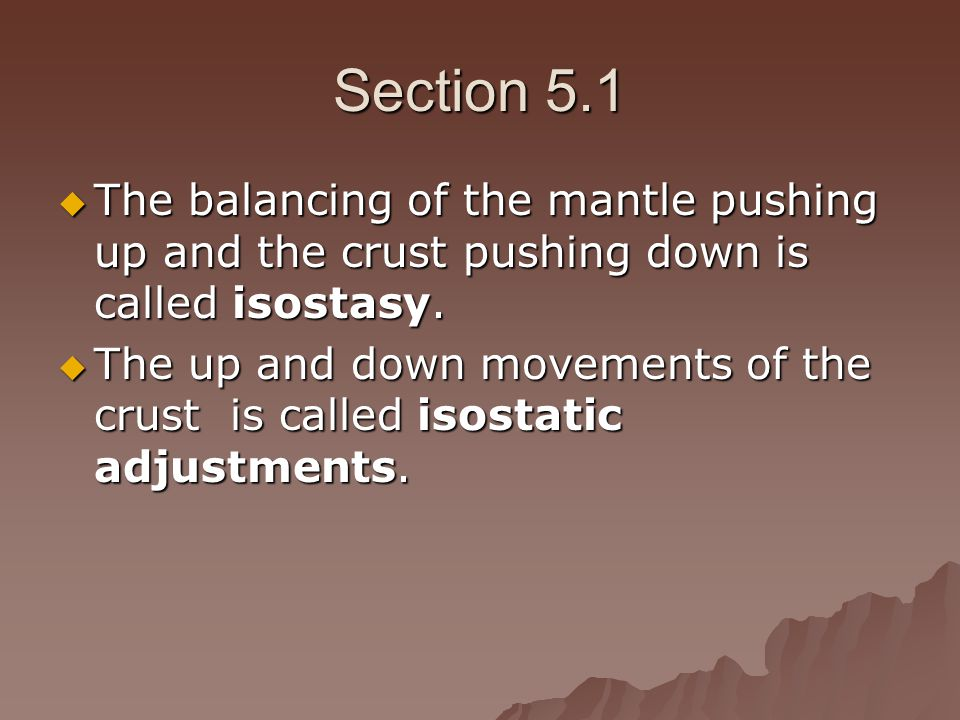 Section 5.1 The balancing of the mantle pushing up and the crust pushing down is called isostasy.